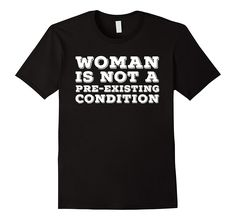 Woman Is Not A Pre-Existing Condition T-Shirt // http://amzn.to/2q9kxYC