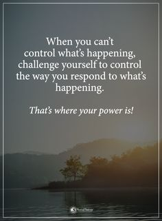 When you can't control what's happening, challenge yourself to control the way you respond to what's happening. That's where your power is! #powerofpositivity #positivewords #positivethinking #inspirationalquote #motivationalquotes #quotes #life #love #hope #faith #respect #control #challenge #happening #power #respond #wordstoliveby