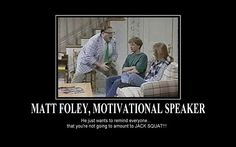 Matt Foley, Motivational Speaker  Amount to Jack Squat!