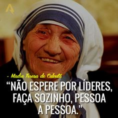 Não espere por líderes, faça sozinho, pessoa a pessoa. – Madre Teresa de Calcutá