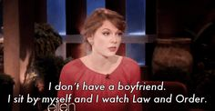 """I don't have a boyfriend. I sit by myself and watch Law and Order."""