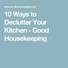 10 Ways to Declutter Your Kitchen - Good Housekeeping