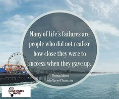 Many of life's failures are people who did not realize how close they were to success when they gave up. ‪#‎NeverGiveUp‬