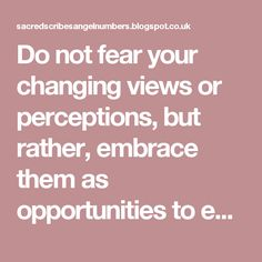 Do not fear your changing views or perceptions, but rather, embrace them as opportunities to expand your knowledge and awareness.