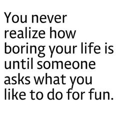 boring life - so true!