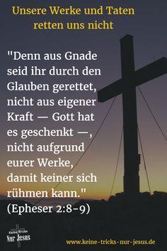 """Dies ist die Basis für den Neuen Bund, den Gott uns mit Jesus anbietet. Wir sind durch den Glauben an Jesus als unserem Retter vor der Hölle für den Himmel gerettet: """"Denn durch die Gnade seid ihr gerettet worden auf Grund des Glaubens, und zwar nicht aus euch (d.h. durch euer Verdienst) – nein, Gottes Geschenk ist es –, nicht aufgrund von Werken, damit niemand sich rühme."""" (Epheser Kapitel 2, Verse 8-9; Menge Bibel, 1939)"""