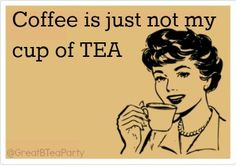 Coffee is just not my cup of tea...