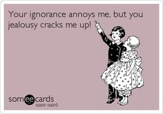 Your ignorance annoys me, but you jealousy cracks me up!