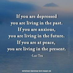 If you are depressed you are living in the past ...... Lao Tzu