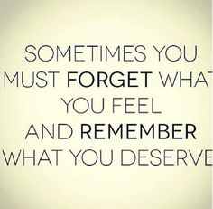Quote: Sometimes you must forget what you feel and remember what you deserve. Great Quotes, Quotes To Live By, Me Quotes, Funny Quotes, Inspirational Quotes, Breakup Quotes For Guys, Friendship Breakup Quotes, Sad Breakup, Motivational