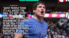 """""""Most people think it's all about the idea. It's not. Everyone has ideas. The hard part is doing the homework to know if the idea could work in an industry, then doing the preparation to be able to execute on the idea."""" — Mark Cuban"""