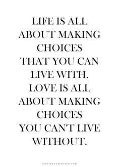 """""""Life is all about making choices that you can life with. Love is all about making choices you can't live without. Love Me Quotes, Great Quotes, Words Quotes, Wise Words, Quotes To Live By, Life Quotes, Sayings, Amazing Inspirational Quotes, Amazing Quotes"""
