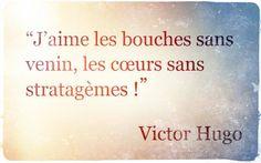 J'aime les bouches sans venin, les coeurs sans stratagèmes ! Victor Hugo