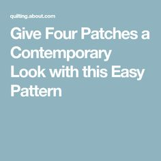 Give Four Patches a Contemporary Look with this Easy Pattern