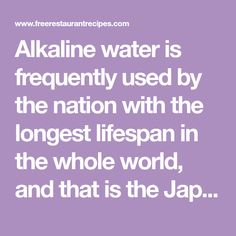 Alkaline water is frequently used by the nation with the longest lifespan in the whole world, and that is the Japanese nation.