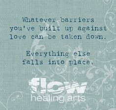 Whatever barriers you've built up against love can be taken down.   Everything else falls into place.  Flow Healing Arts  Steven Budden  #flow #heal #love #inspiration #quote