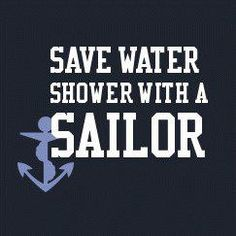 Save water, shower with a sailor! Did for several years...my husband...but then he did too...me!