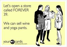 Let's open a store called Forever 39. We can sell wine and yoga pants.