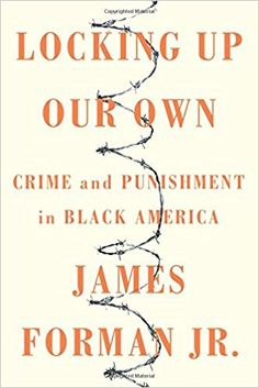 Locking Up Our Own: Crime and Punishment in Black America: James Forman Jr.: 9780374189976: Amazon.com: Books