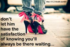 Don't let him have the satisfaction of knowing you'll always be there waiting...