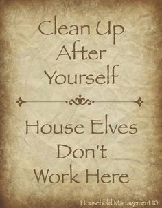 Clean up after yourself. House elves don't work here.
