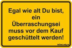 Egal wie alt Du bist, ein Überraschungsei muss vor dem Kauf geschüttelt werden! ... gefunden auf https://www.istdaslustig.de/spruch/2619 #lustig #sprüche #fun #spass
