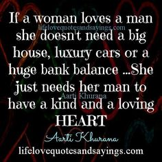 If a woman loves a man she doesn't need a big house, luxury cars or a huge bank balance …She just needs her man to have a kind and a loving heart…. Aarti Khurana