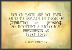 first love - Albert Einstein  There just is ... NO explaining it.