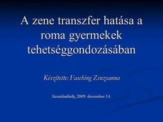 A zene transzfer hatása a roma gyermekek tehetséggondozásában Készítette: Fasching Zsuzsanna Szombathely, 2009. december 14.