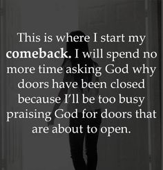This is where I start my comeback, I will spend no more time asking God why doors have been closed because I'll be too busy praising God for all the doors that are about to open.