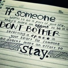 If someone wants to be a part of your life, they`ll make an effort to be in it. Don`t bother reserving a space in your heart for someone who doesn`t make an effort to stay.