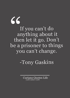 """If you can't do anything about it, then let it go. Don't be a prisoner to things you can't change."" - Tony Gaskings  #CantChangeIt? #LetItGo #Happiness #MovingOn #PerspectiveBlog #ForBetterLife"