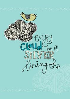 Every cloud has a silver lining. I can stay positive. I can't wait to see my silver lining!