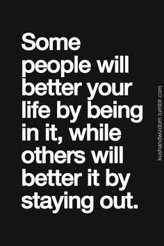 Some people will better your life by being in it, while other will better it by staying out.