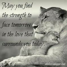 May you find the strength to face tomorrow in the love that surrounds you today.
