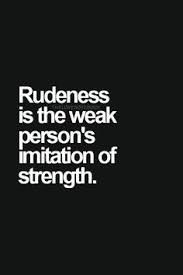 rudeness is the weak person's imitation of strength -