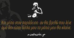 Και μέσα στον παράδεισο  αν θα βρεθώ που λένε  άμα δεν είσαι δίπλα μου τα μάτια μου θα κλαίνε. Tolu, Smart Quotes, Funny Quotes, Like A Sir, Romantic Mood, Perfect Word, Special Words, Greek Words, Greek Quotes