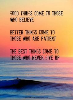 Good things come to those who believe. Better things come to those who are patient. The best things come to those who never give up.