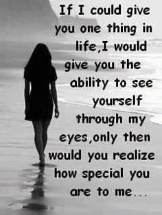 If I could give you one thing in life, I would give you the ability to see yourself through my eyes, only then would you realize...