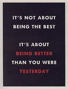 It's not about being the best / it's about being better than you were yesterday. #quotes