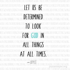 Let Us Be Determined To Look For God In All Things At All Times. ~Joyce Meyer