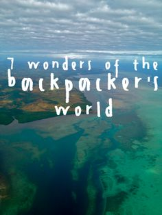 7 Wonders of the Backpacker's World; Did five of them and Indonesia and Thailand are to be done on my next trip in februarry - woop woop :D