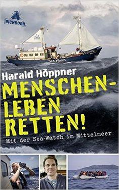 Menschenleben retten!: Mit der Sea-Watch im Mittelmeer: Amazon.de: Harald Höppner, Veronica Frenzel: Bücher