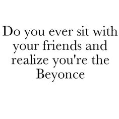 'Do You Ever Sit with Your Friends and Realize You're the Beyonce?' all the time! Ha!