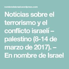 Noticias sobre el terrorismo y el conflicto israelí – palestino (8-14 de marzo de 2017). – En nombre de Israel