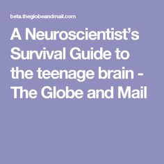c851cd2686e A Neuroscientist s Survival Guide to the teenage brain - The Globe and Mail  Survival Guide