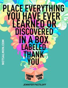How To Create Your Ideal Life...Place Everything You Have Ever Learned Or Discovered In A Box Labeled Thank You. -Jennifer Pastiloff
