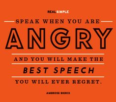 Speak When You Are Angry & You Will Make The Best Speech You Will Ever Regret - Ambrose Bierce