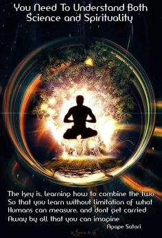 You need to understand both science & spirituality. The key is learning how to combine the two so that you can learn without limitation of what humans cqan measure, and don't get carried away by all that you can imagine. --Satori