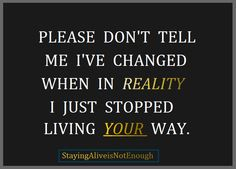 Please don't tell me I've changed when in reality, I just stopped living your way.